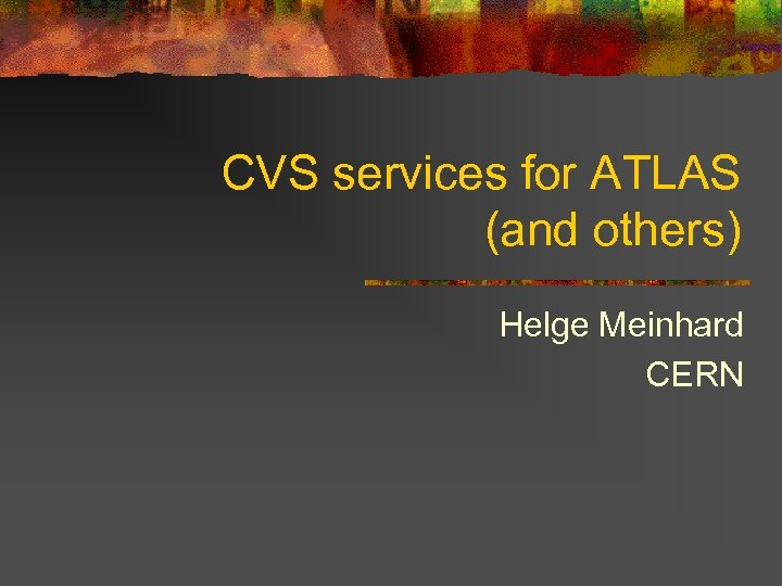 CVS services for ATLAS (and others) Helge Meinhard CERN