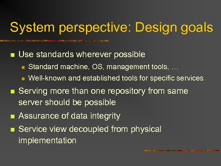 System perspective: Design goals n Use standards wherever possible n Standard machine, OS, management