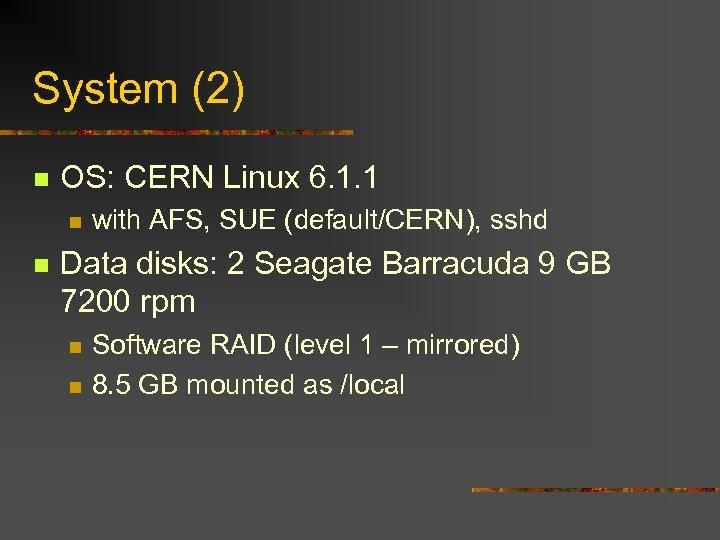 System (2) n OS: CERN Linux 6. 1. 1 n n with AFS, SUE