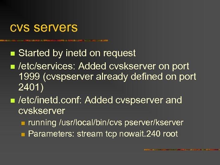 cvs servers n n n Started by inetd on request /etc/services: Added cvskserver on