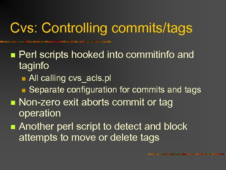 Cvs: Controlling commits/tags n Perl scripts hooked into commitinfo and taginfo n n All