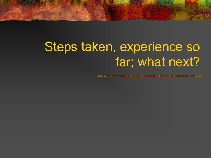 Steps taken, experience so far; what next?