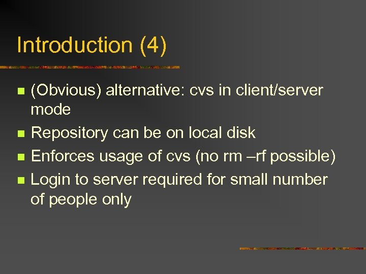 Introduction (4) n n (Obvious) alternative: cvs in client/server mode Repository can be on