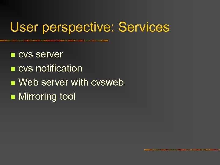 User perspective: Services n n cvs server cvs notification Web server with cvsweb Mirroring