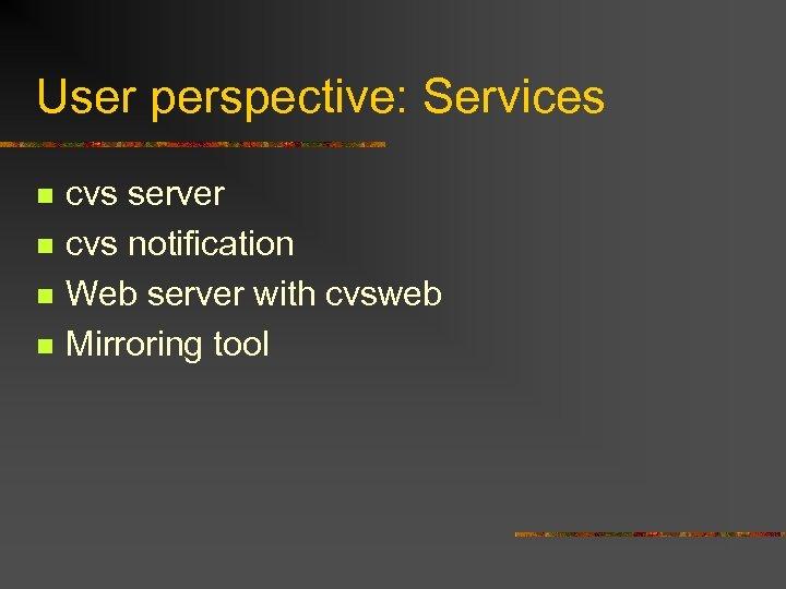 User perspective: Services n n cvs server cvs notification Web server with cvsweb Mirroring