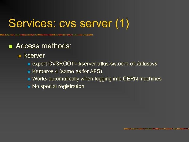 Services: cvs server (1) n Access methods: n kserver n n export CVSROOT=: kserver: