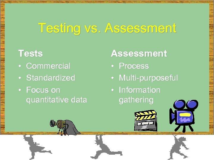Testing vs. Assessment Tests Assessment • • • Commercial Standardized Focus on quantitative data