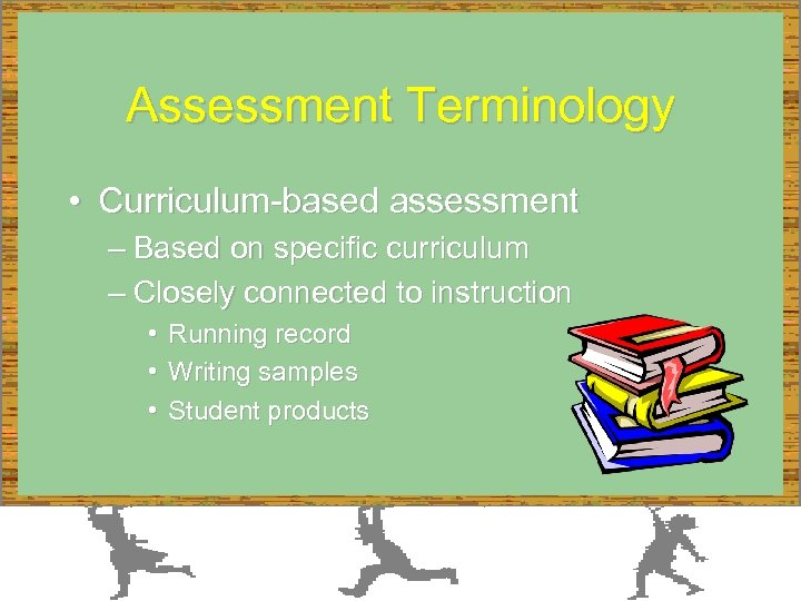 Assessment Terminology • Curriculum-based assessment – Based on specific curriculum – Closely connected to