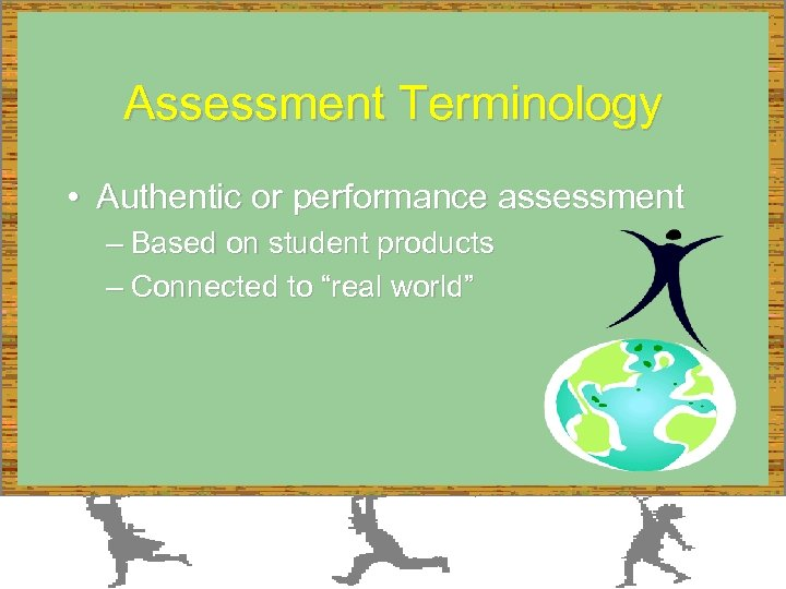 Assessment Terminology • Authentic or performance assessment – Based on student products – Connected