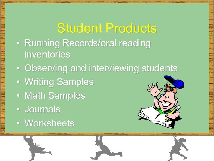 Student Products • Running Records/oral reading inventories • Observing and interviewing students • Writing