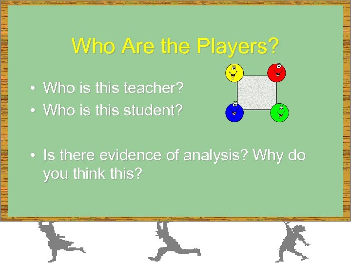 Who Are the Players? • Who is this teacher? • Who is this student?