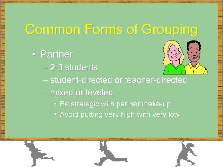 Common Forms of Grouping • Partner – 2 -3 students – student-directed or teacher-directed