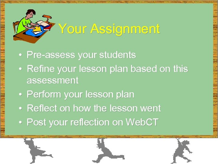 Your Assignment • Pre-assess your students • Refine your lesson plan based on this