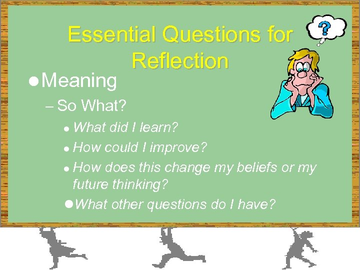 Essential Questions for Reflection l Meaning – So What? What did I learn? l