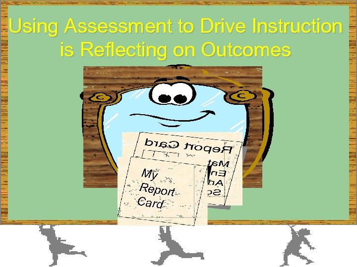 Using Assessment to Drive Instruction is Reflecting on Outcomes My Report Card