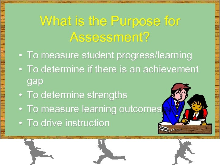What is the Purpose for Assessment? • To measure student progress/learning • To determine
