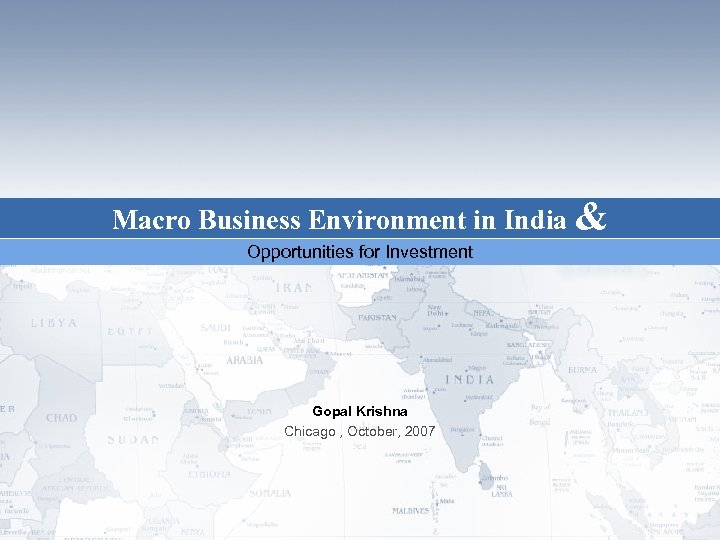 Macro Business Environment in India & Opportunities for Investment Gopal Krishna Chicago , October,