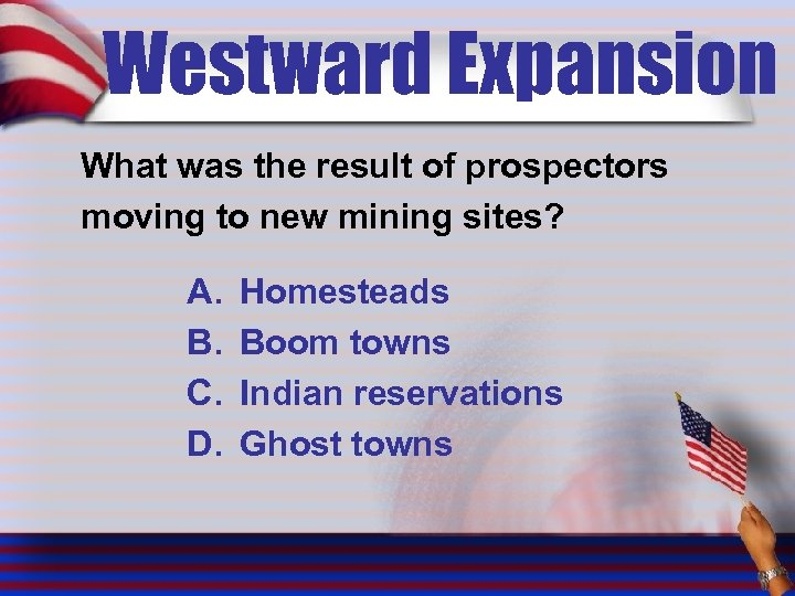 Westward Expansion What was the result of prospectors moving to new mining sites? A.