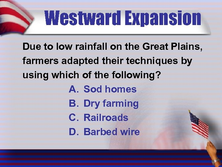 Westward Expansion Due to low rainfall on the Great Plains, farmers adapted their techniques