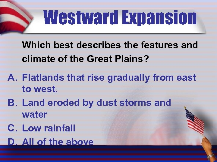 Westward Expansion Which best describes the features and climate of the Great Plains? A.