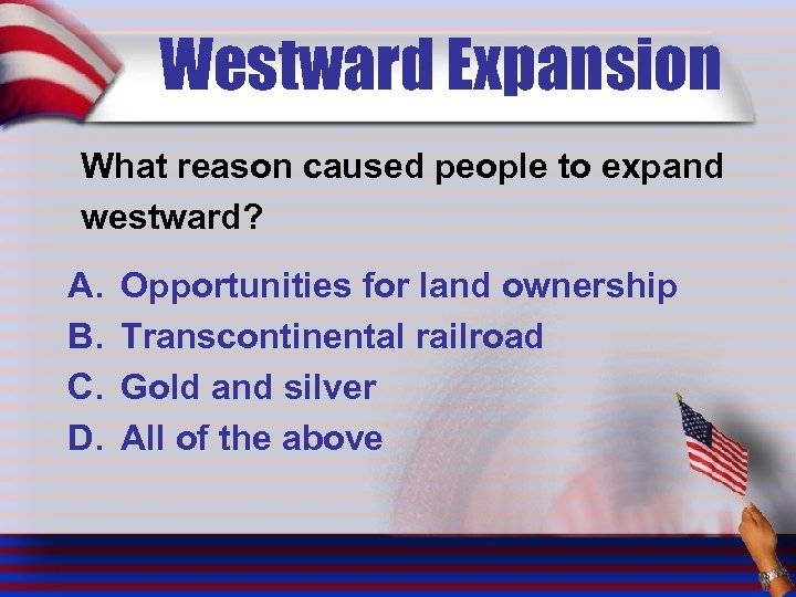 Westward Expansion What reason caused people to expand westward? A. B. C. D. Opportunities