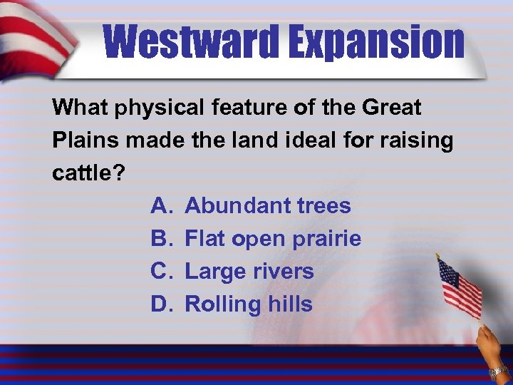 Westward Expansion What physical feature of the Great Plains made the land ideal for