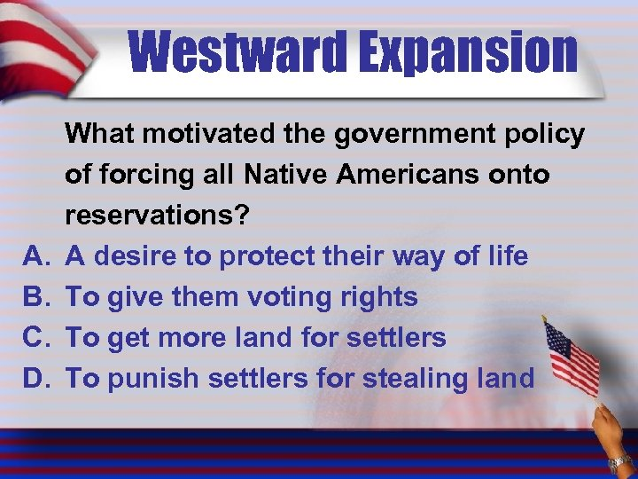 Westward Expansion A. B. C. D. What motivated the government policy of forcing all