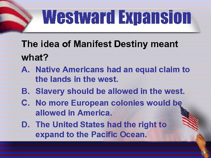 Westward Expansion The idea of Manifest Destiny meant what? A. Native Americans had an