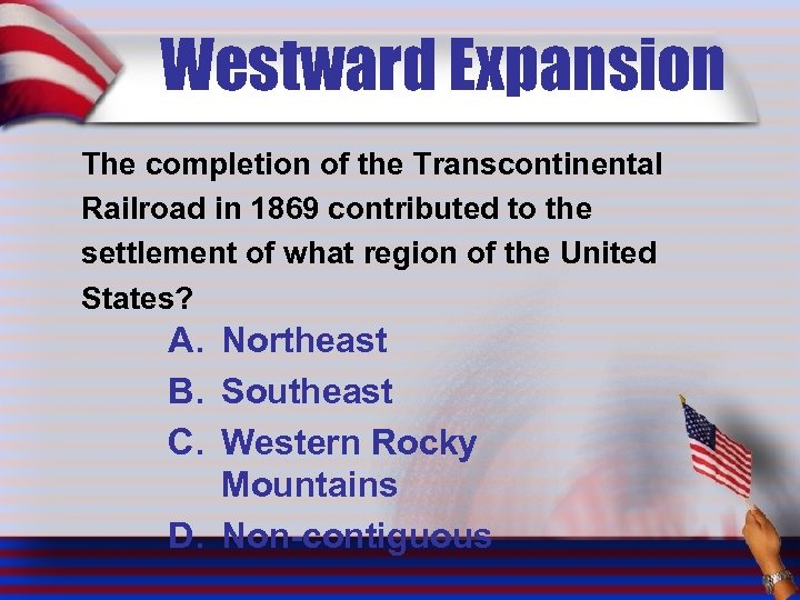 Westward Expansion The completion of the Transcontinental Railroad in 1869 contributed to the settlement