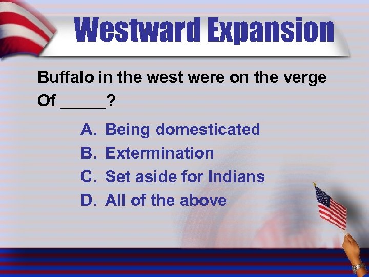 Westward Expansion Buffalo in the west were on the verge Of _____? A. B.