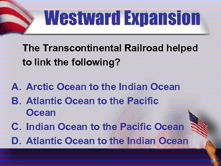 Westward Expansion The Transcontinental Railroad helped to link the following? A. Arctic Ocean to