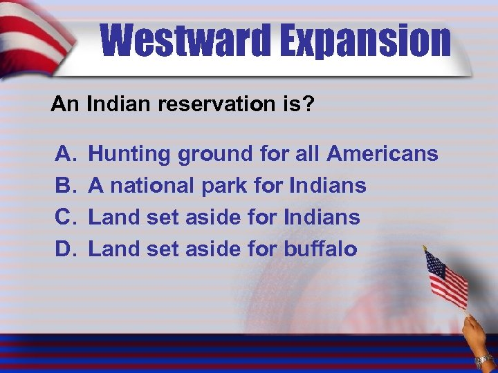 Westward Expansion An Indian reservation is? A. B. C. D. Hunting ground for all