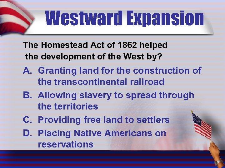 Westward Expansion The Homestead Act of 1862 helped the development of the West by?