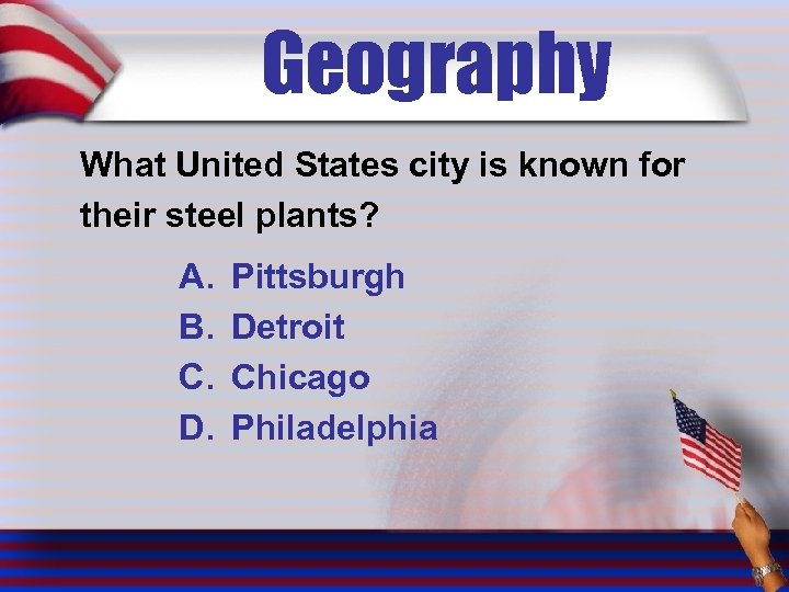 Geography What United States city is known for their steel plants? A. B. C.