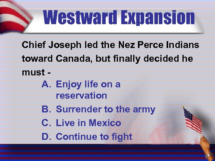 Westward Expansion Chief Joseph led the Nez Perce Indians toward Canada, but finally decided