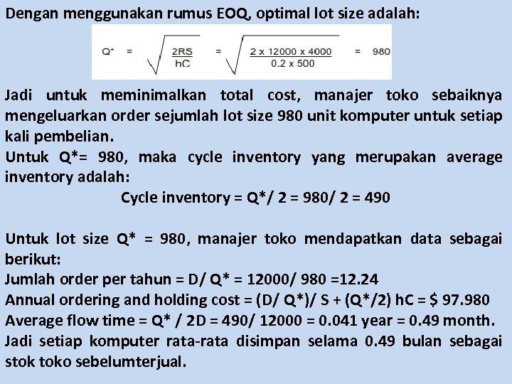 Dengan menggunakan rumus EOQ, optimal lot size adalah: Jadi untuk meminimalkan total cost, manajer