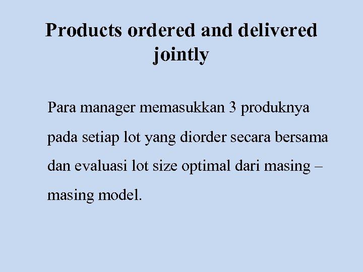 Products ordered and delivered jointly Para manager memasukkan 3 produknya pada setiap lot yang