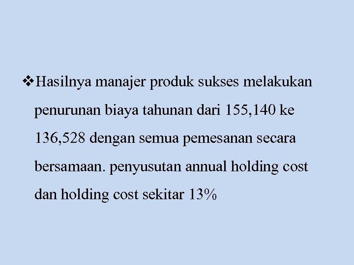 v. Hasilnya manajer produk sukses melakukan penurunan biaya tahunan dari 155, 140 ke 136,