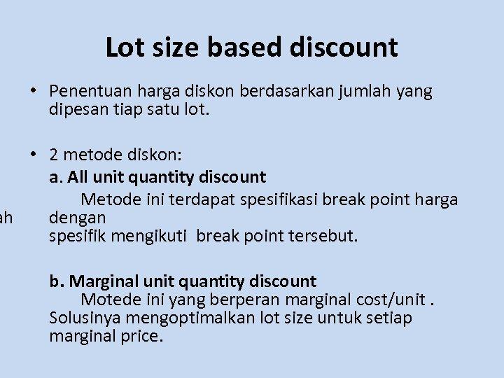Lot size based discount • Penentuan harga diskon berdasarkan jumlah yang dipesan tiap satu