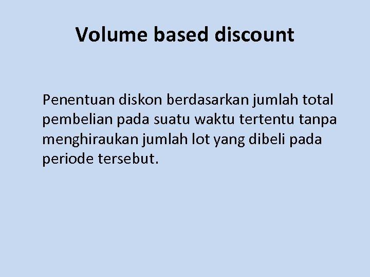 Volume based discount Penentuan diskon berdasarkan jumlah total pembelian pada suatu waktu tertentu tanpa