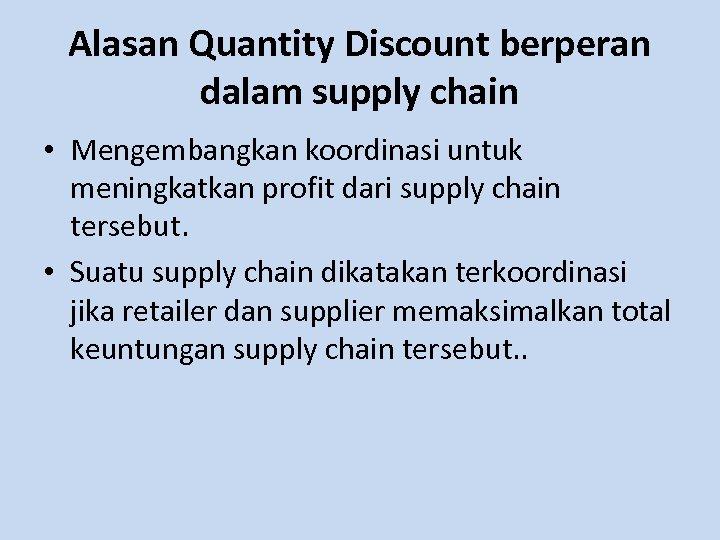 Alasan Quantity Discount berperan dalam supply chain • Mengembangkan koordinasi untuk meningkatkan profit dari