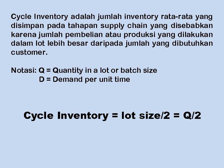 Cycle Inventory adalah jumlah inventory rata-rata yang disimpan pada tahapan supply chain yang disebabkan