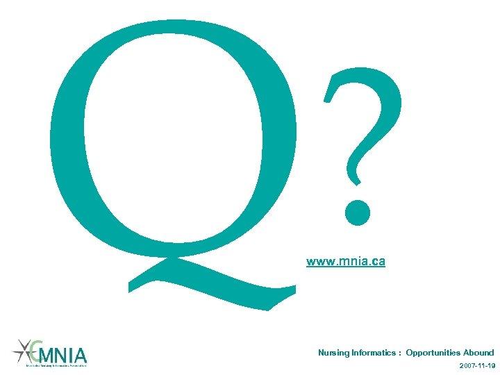 ? Q www. mnia. ca Nursing Informatics : Opportunities Abound 2007 -11 -19