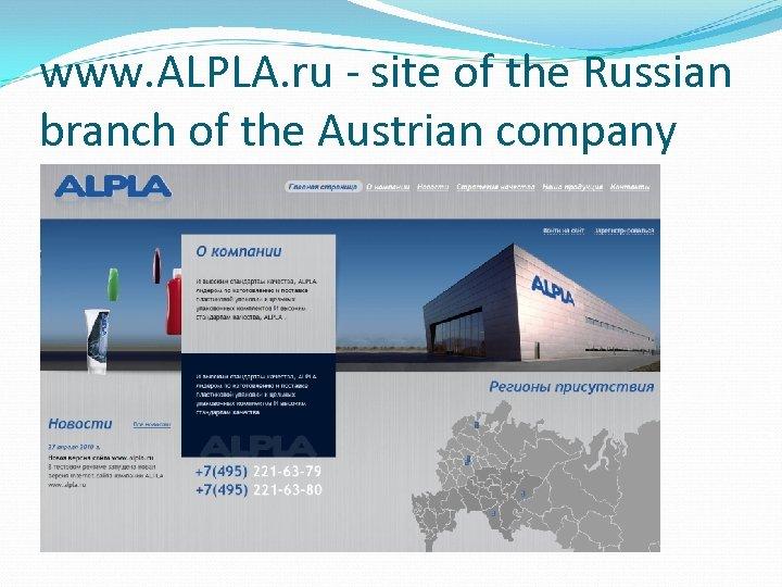 www. ALPLA. ru - site of the Russian branch of the Austrian company