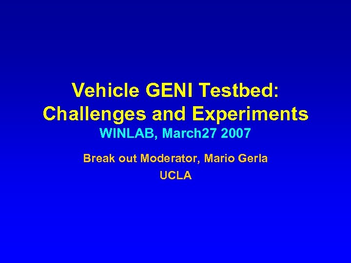 Vehicle GENI Testbed: Challenges and Experiments WINLAB, March 27 2007 Break out Moderator, Mario
