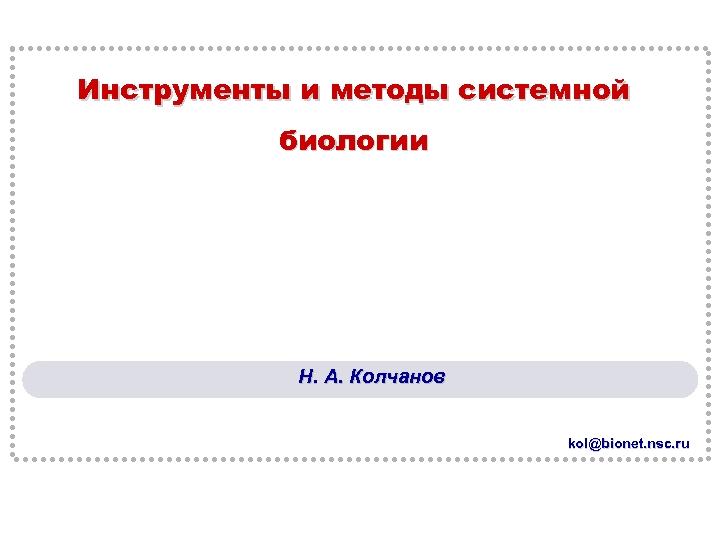 Инструменты и методы системной биологии Н. А. Колчанов kol@bionet. nsc. ru