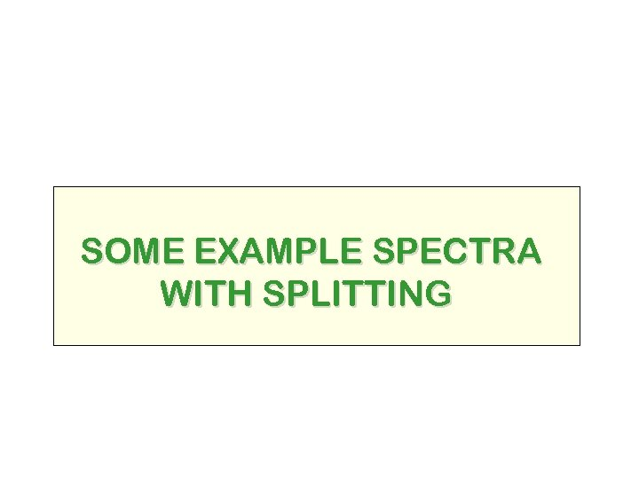 SOME EXAMPLE SPECTRA WITH SPLITTING
