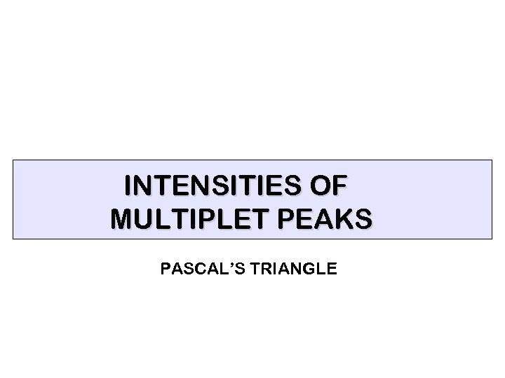 INTENSITIES OF MULTIPLET PEAKS PASCAL'S TRIANGLE