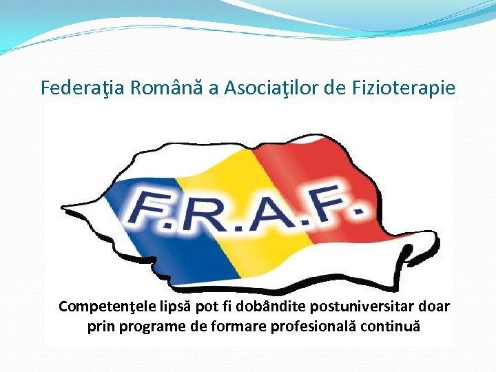 Federaţia Română a Asociaţilor de Fizioterapie Competenţele lipsă pot fi dobândite postuniversitar doar prin