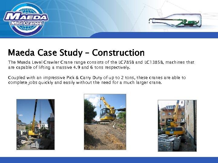Maeda Case Study – Construction The Maeda Level Crawler Crane range consists of the